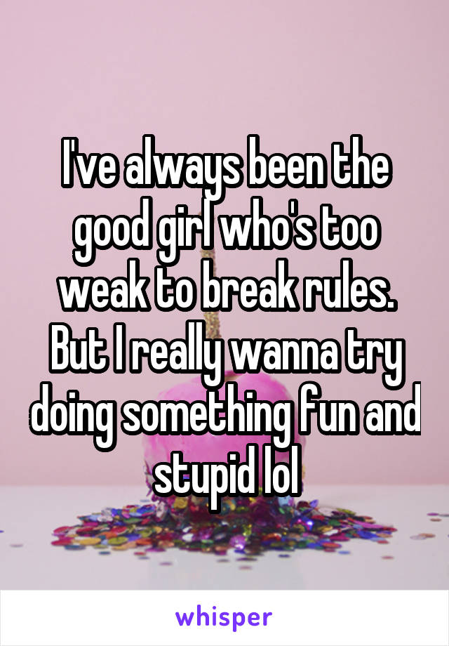 I've always been the good girl who's too weak to break rules. But I really wanna try doing something fun and stupid lol
