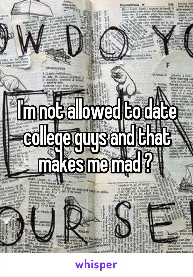 I'm not allowed to date college guys and that makes me mad 😡