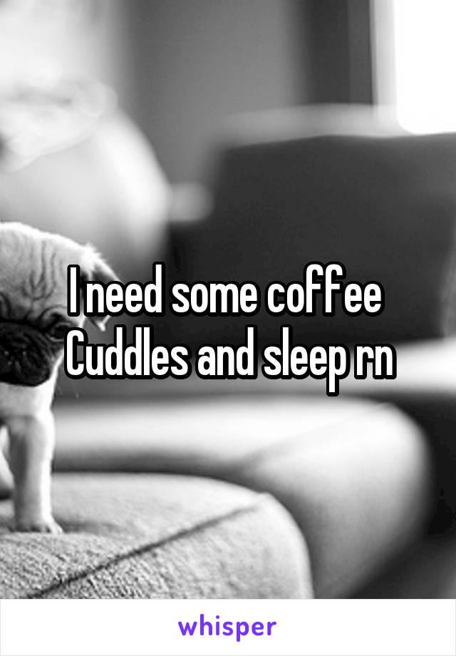 I need some coffee  Cuddles and sleep rn