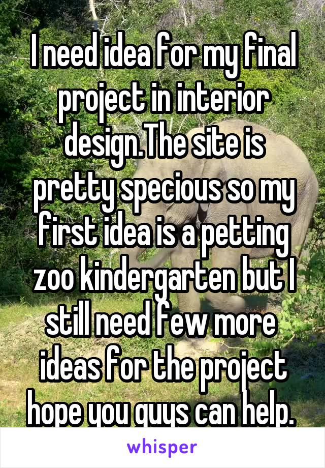 I need idea for my final project in interior design.The site is pretty specious so my first idea is a petting zoo kindergarten but I still need few more  ideas for the project hope you guys can help.