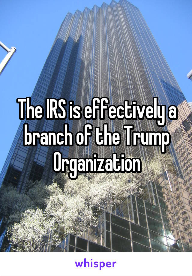 The IRS is effectively a branch of the Trump Organization