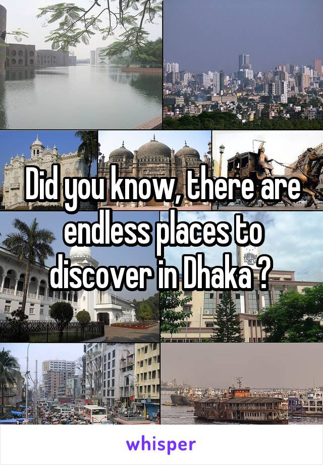 Did you know, there are endless places to discover in Dhaka ?