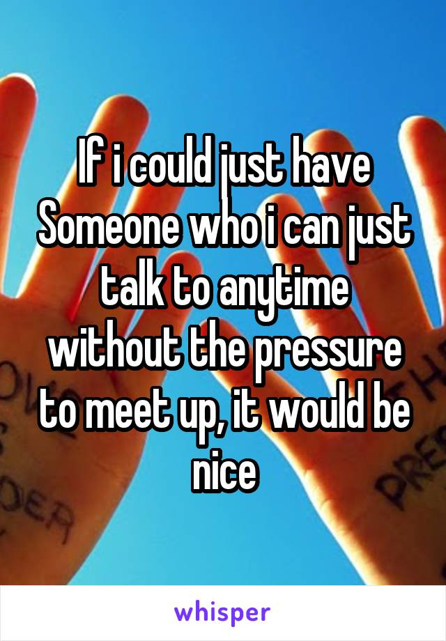 If i could just have Someone who i can just talk to anytime without the pressure to meet up, it would be nice