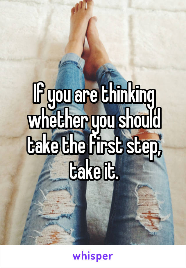 If you are thinking whether you should take the first step, take it.