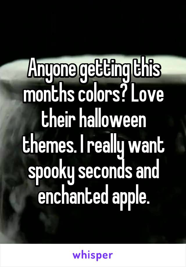 Anyone getting this months colors? Love their halloween themes. I really want spooky seconds and enchanted apple.