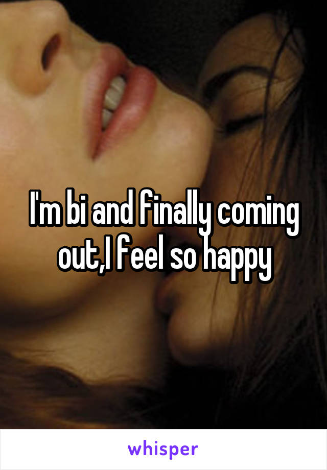 I'm bi and finally coming out,I feel so happy
