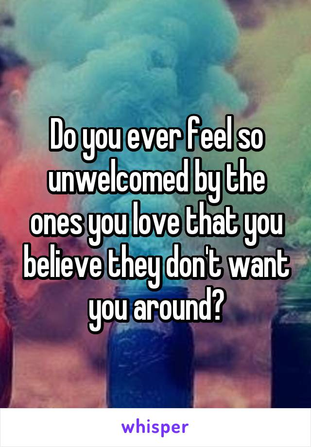 Do you ever feel so unwelcomed by the ones you love that you believe they don't want you around?