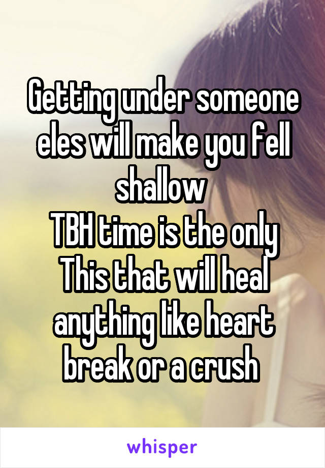Getting under someone eles will make you fell shallow  TBH time is the only This that will heal anything like heart break or a crush