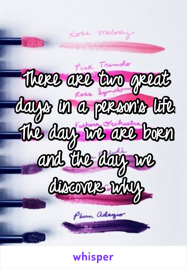 There are two great days in a person's life. The day we are born and the day we discover why
