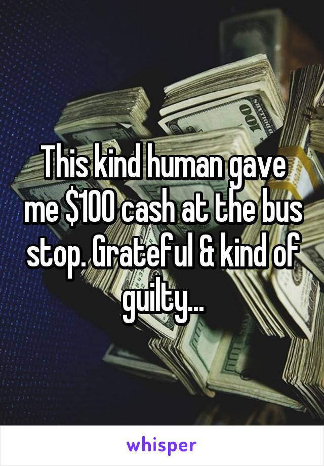This kind human gave me $100 cash at the bus stop. Grateful & kind of guilty...