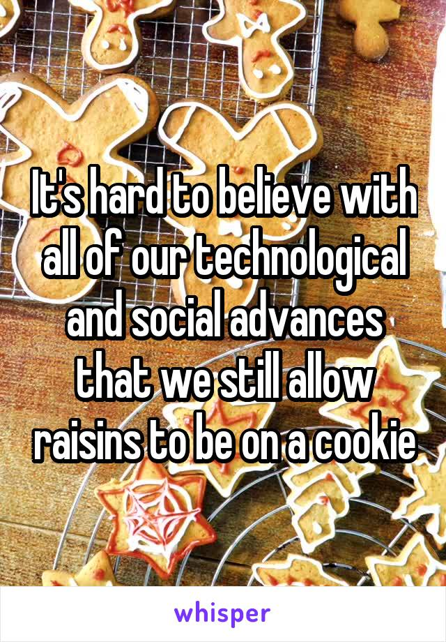 It's hard to believe with all of our technological and social advances that we still allow raisins to be on a cookie