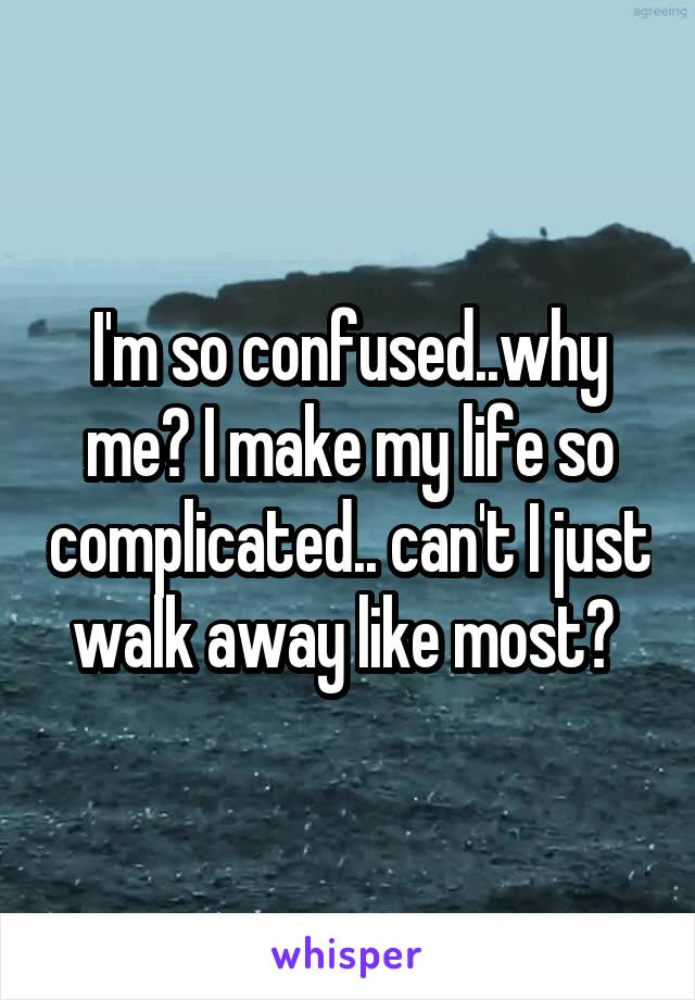 I'm so confused..why me? I make my life so complicated.. can't I just walk away like most?