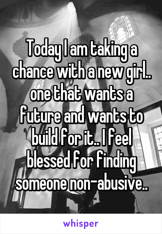 Today I am taking a chance with a new girl.. one that wants a future and wants to build for it.. I feel blessed for finding someone non-abusive..