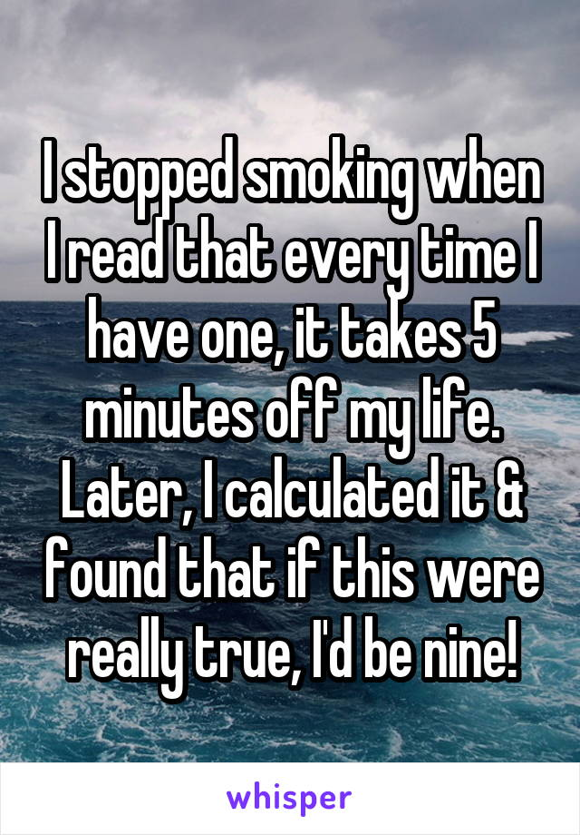 I stopped smoking when I read that every time I have one, it takes 5 minutes off my life. Later, I calculated it & found that if this were really true, I'd be nine!