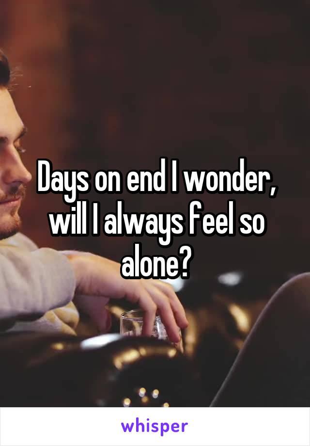 Days on end I wonder, will I always feel so alone?