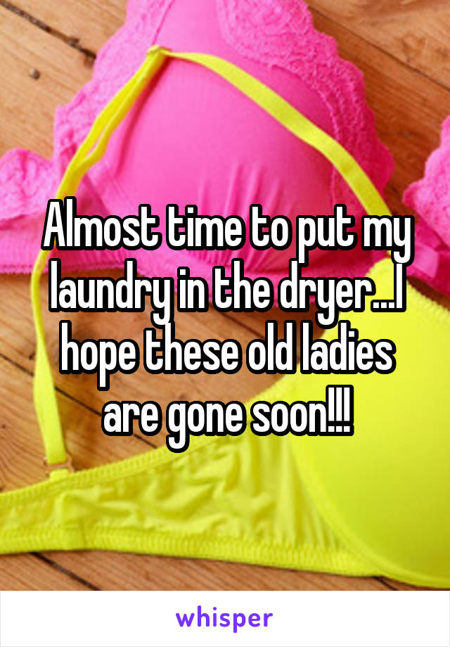 Almost time to put my laundry in the dryer...I hope these old ladies are gone soon!!!