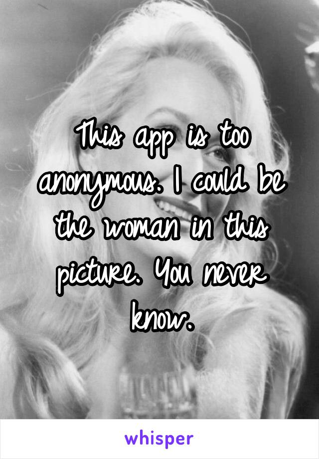 This app is too anonymous. I could be the woman in this picture. You never know.