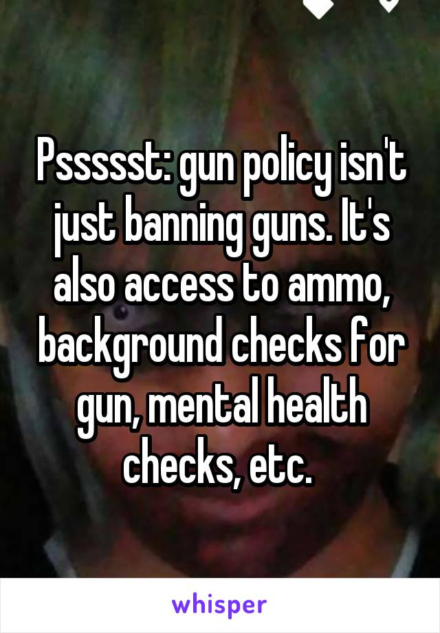 Pssssst: gun policy isn't just banning guns. It's also access to ammo, background checks for gun, mental health checks, etc.
