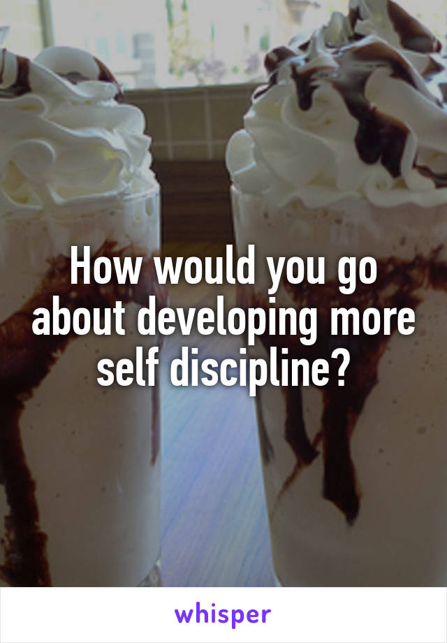 How would you go about developing more self discipline?