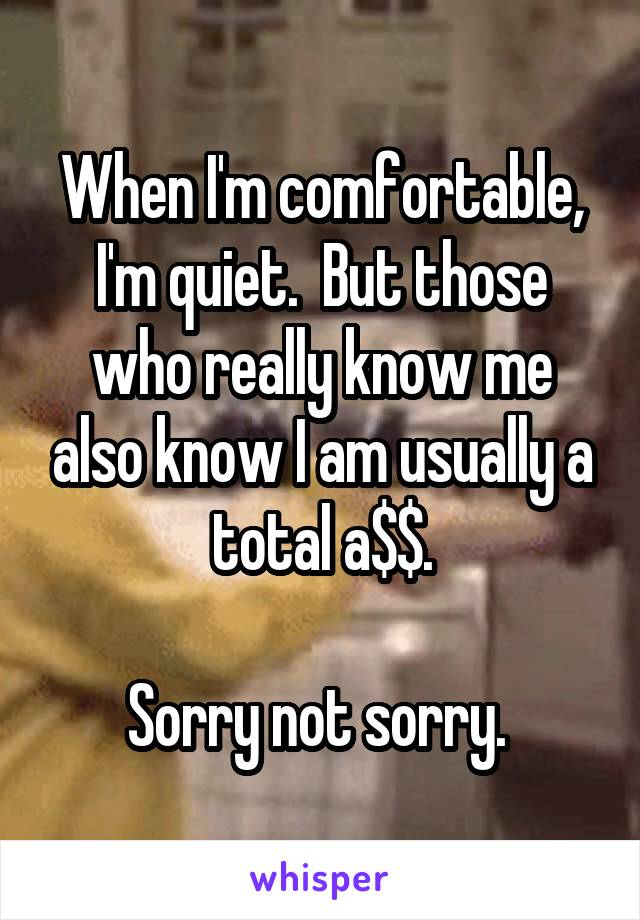 When I'm comfortable, I'm quiet.  But those who really know me also know I am usually a total a$$.  Sorry not sorry.