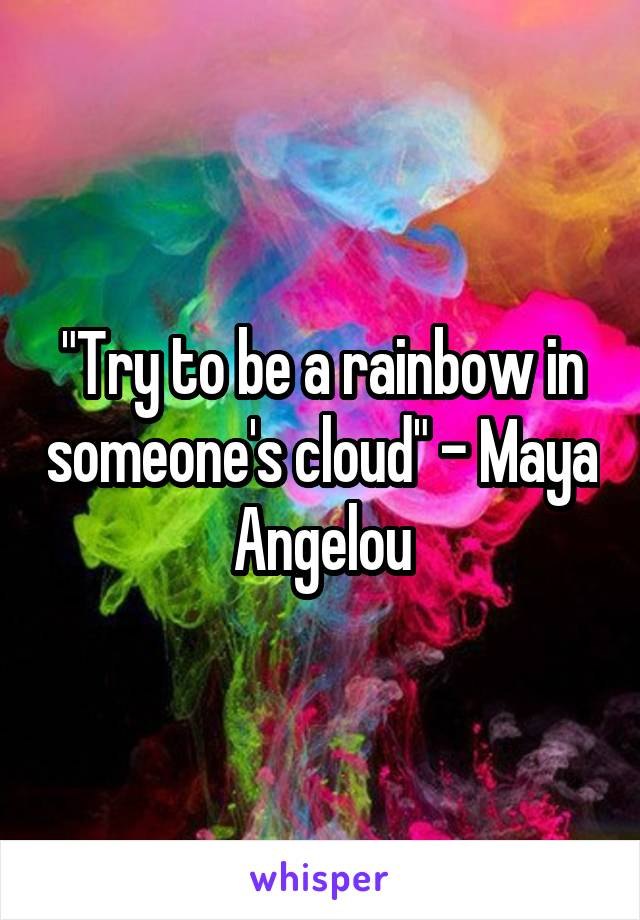 """""""Try to be a rainbow in someone's cloud"""" - Maya Angelou"""