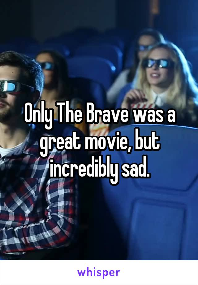 Only The Brave was a great movie, but incredibly sad.