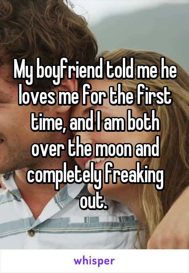 My boyfriend told me he loves me for the first time, and I am both over the moon and completely freaking out.