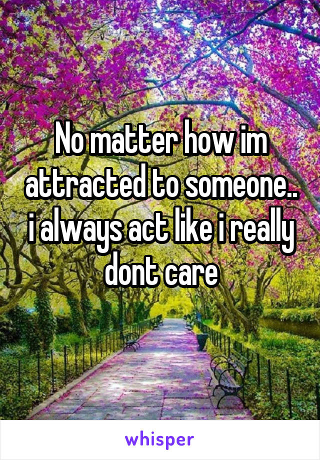 No matter how im attracted to someone.. i always act like i really dont care