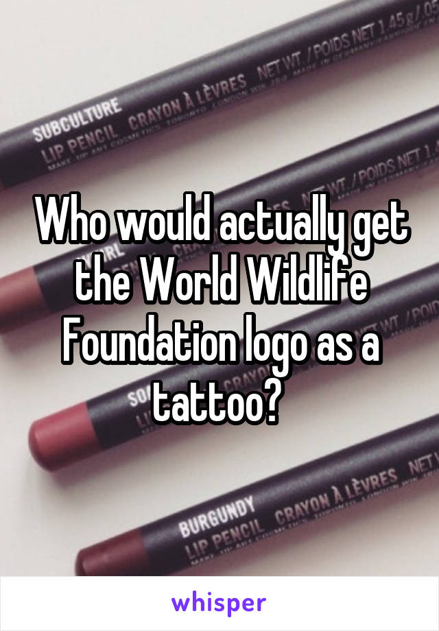 Who would actually get the World Wildlife Foundation logo as a tattoo?