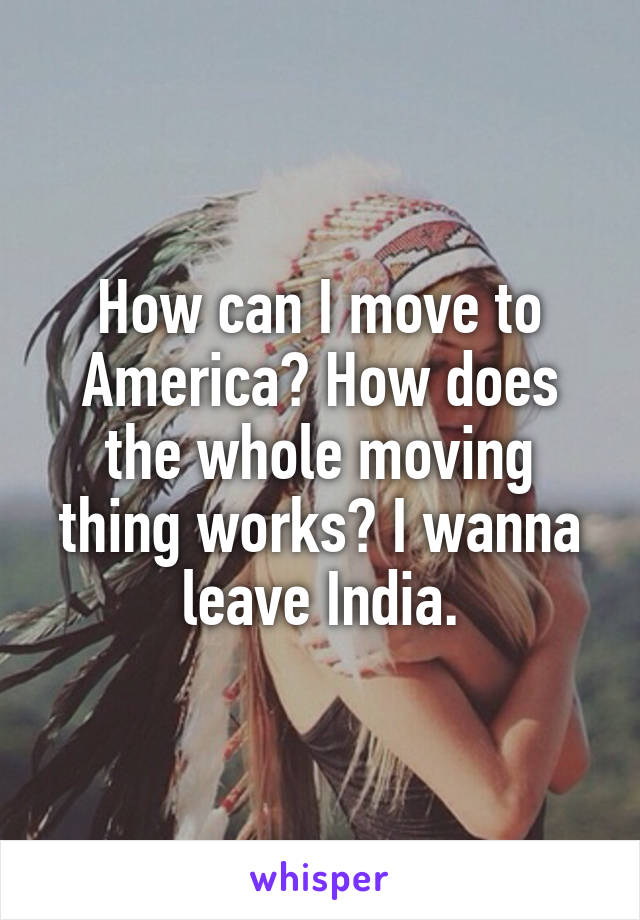 How can I move to America? How does the whole moving thing works? I wanna leave India.