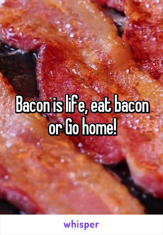 Bacon is life, eat bacon or Go home!