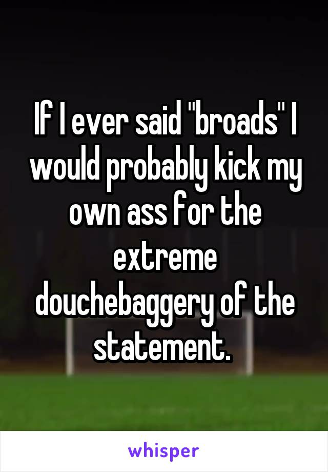 """If I ever said """"broads"""" I would probably kick my own ass for the extreme douchebaggery of the statement."""
