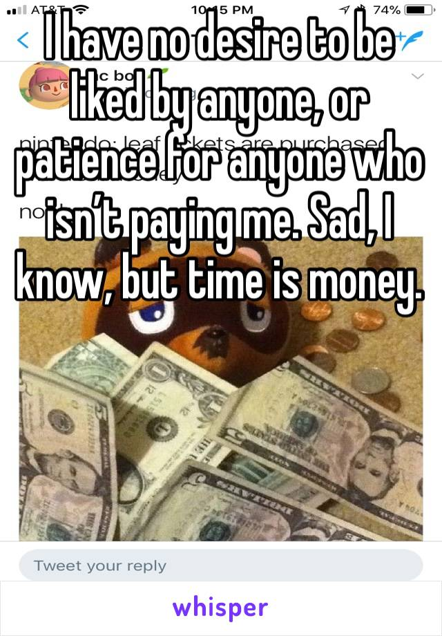 I have no desire to be liked by anyone, or patience for anyone who isn't paying me. Sad, I know, but time is money.