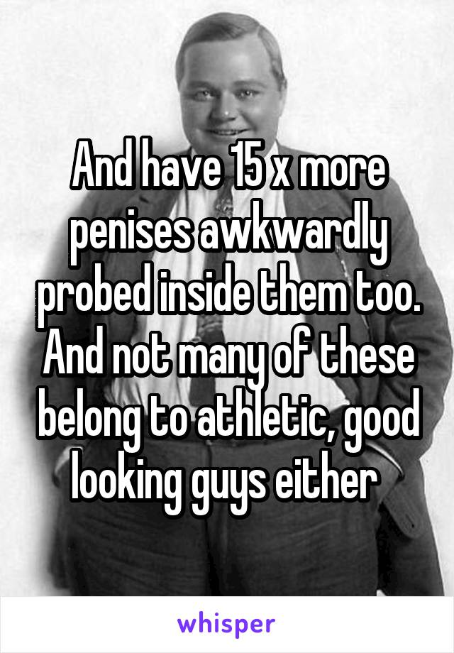 And have 15 x more penises awkwardly probed inside them too. And not many of these belong to athletic, good looking guys either