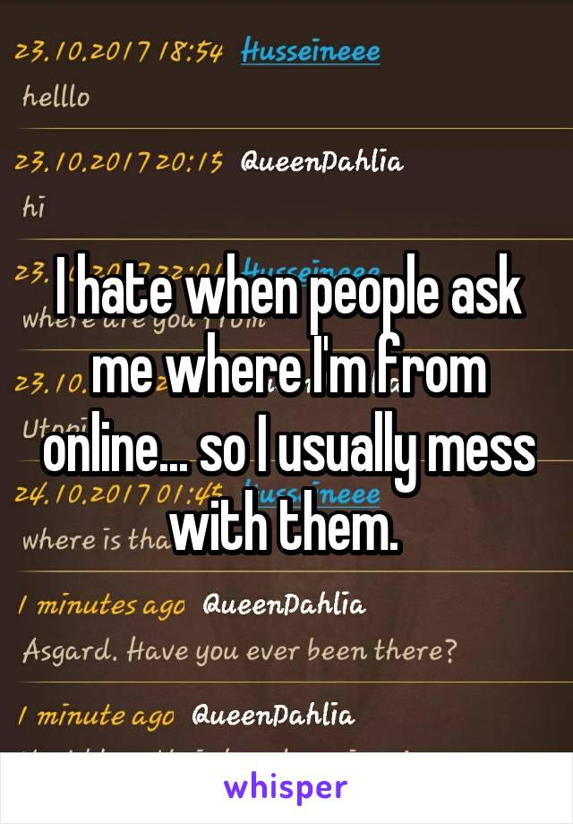 I hate when people ask me where I'm from online... so I usually mess with them.