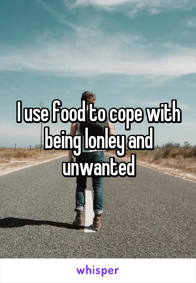 I use food to cope with being lonley and unwanted