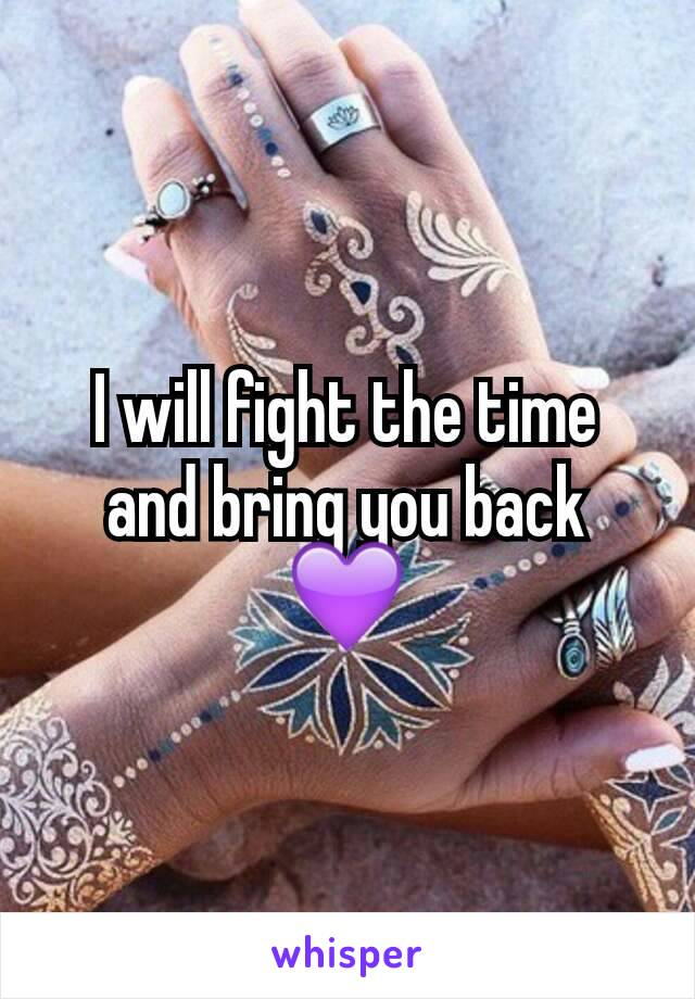 I will fight the time and bring you back 💜