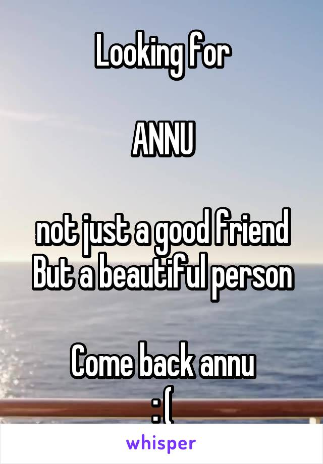 Looking for  ANNU  not just a good friend But a beautiful person  Come back annu : (