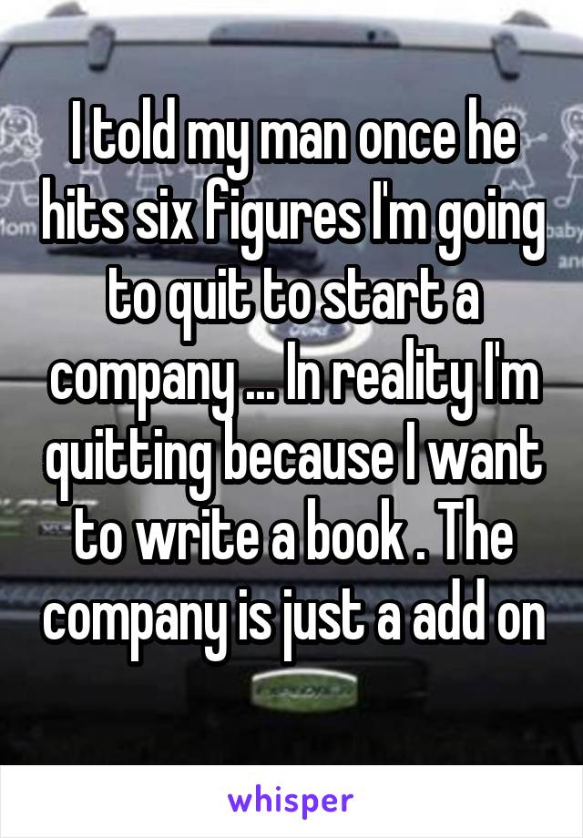 I told my man once he hits six figures I'm going to quit to start a company ... In reality I'm quitting because I want to write a book . The company is just a add on