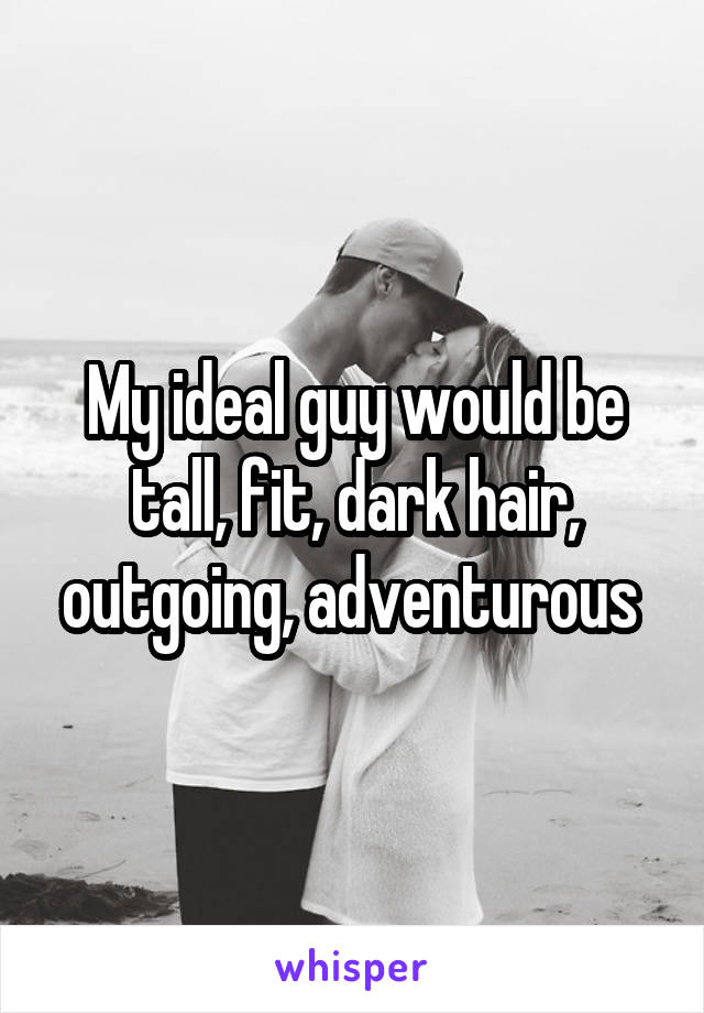 My ideal guy would be tall, fit, dark hair, outgoing, adventurous