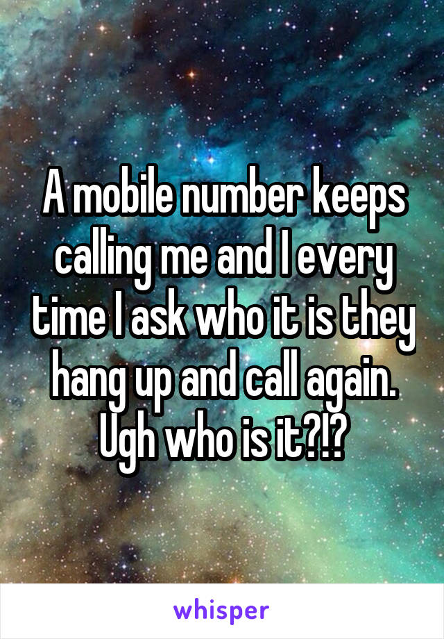 A mobile number keeps calling me and I every time I ask who it is they hang up and call again. Ugh who is it?!?