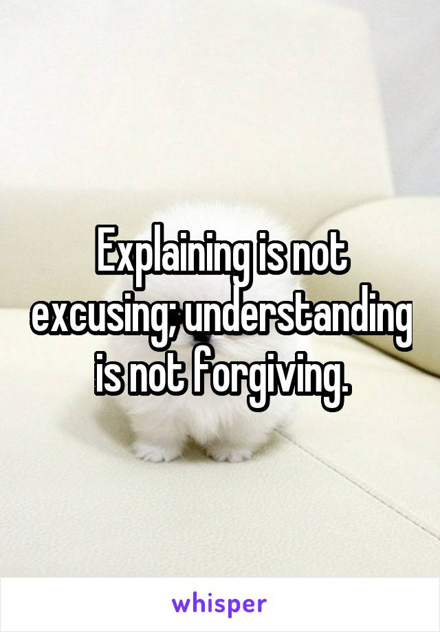 Explaining is not excusing; understanding is not forgiving.