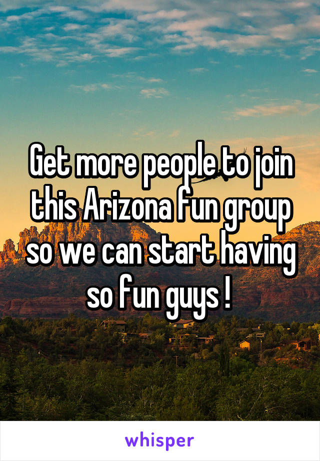 Get more people to join this Arizona fun group so we can start having so fun guys !