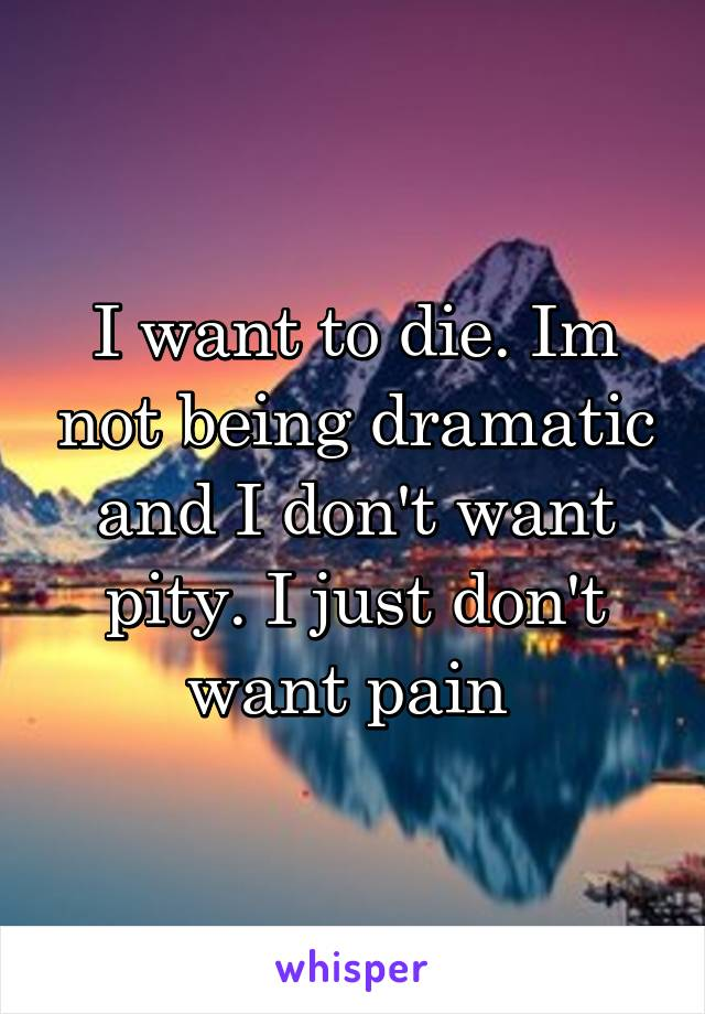 I want to die. Im not being dramatic and I don't want pity. I just don't want pain