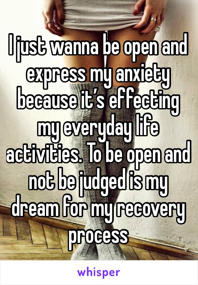 I just wanna be open and express my anxiety because it's effecting my everyday life activities. To be open and not be judged is my dream for my recovery process