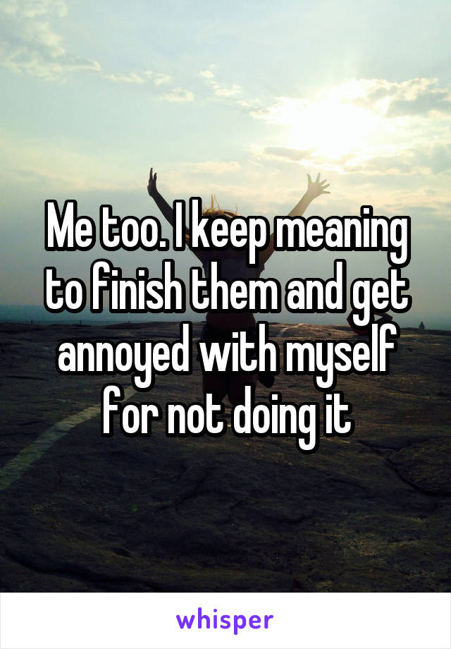 Me too. I keep meaning to finish them and get annoyed with myself for not doing it