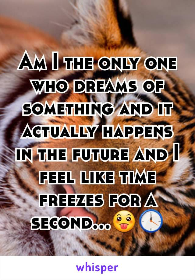 Am I the only one who dreams of something and it actually happens in the future and I feel like time freezes for a second...😛🕛