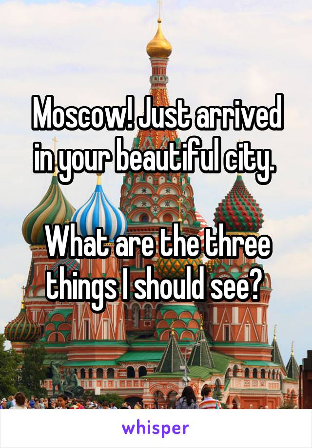 Moscow! Just arrived in your beautiful city.   What are the three things I should see?