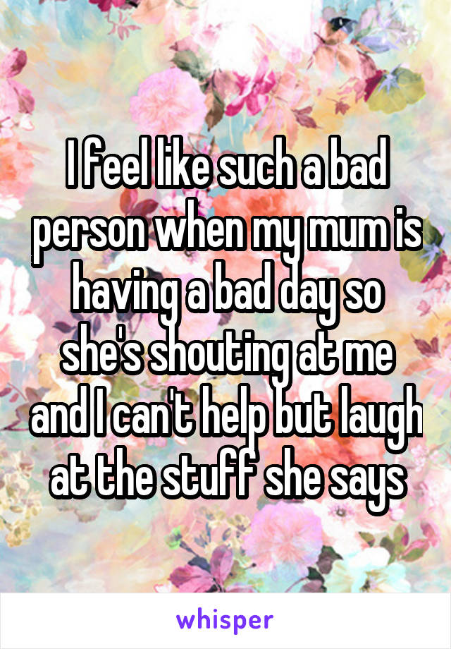 I feel like such a bad person when my mum is having a bad day so she's shouting at me and I can't help but laugh at the stuff she says