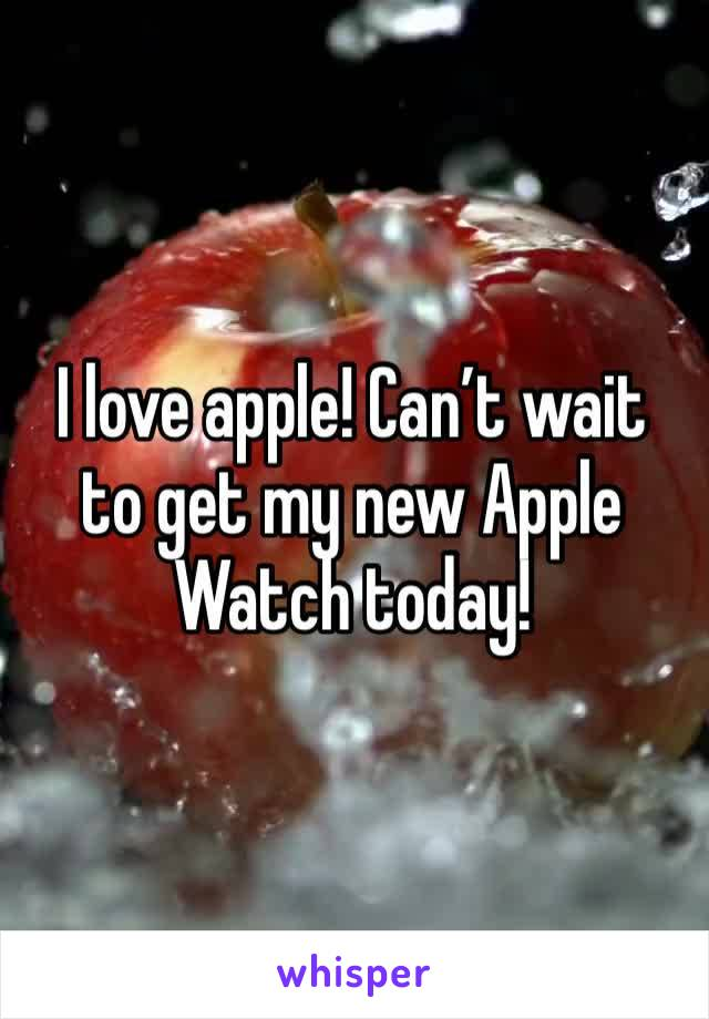 I love apple! Can't wait to get my new Apple Watch today!